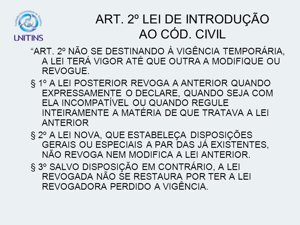 ART. 2º LEI DE INTRODUÇÃO AO CÓD. CIVIL ART. 2º NÃO SE DESTINANDO À VIGÊNCIA TEMPORÁRIA, A LEI TERÁ VIGOR ATÉ QUE OUTRA A MODIFIQUE OU REVOGUE. § 1º A