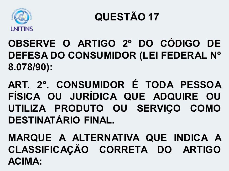 OBSERVE O ARTIGO 2º DO CÓDIGO DE DEFESA DO CONSUMIDOR (LEI FEDERAL Nº 8.078/90): ART. 2°. CONSUMIDOR É TODA PESSOA FÍSICA OU JURÍDICA QUE ADQUIRE OU U