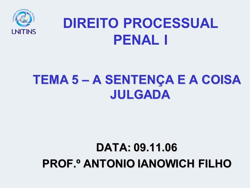 DIREITO PROCESSUAL PENAL I TEMA 5 – A SENTENÇA E A COISA JULGADA DATA: 09.11.06 PROF.º ANTONIO IANOWICH FILHO
