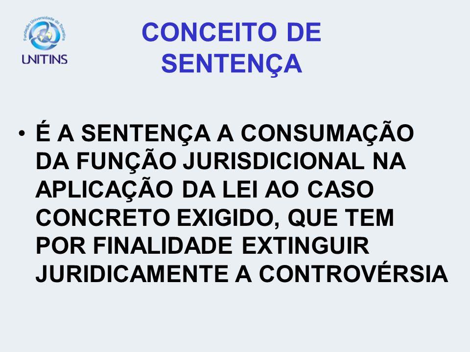 CONCEITO DE SENTENÇA É A SENTENÇA A CONSUMAÇÃO DA FUNÇÃO JURISDICIONAL NA APLICAÇÃO DA LEI AO CASO CONCRETO EXIGIDO, QUE TEM POR FINALIDADE EXTINGUIR