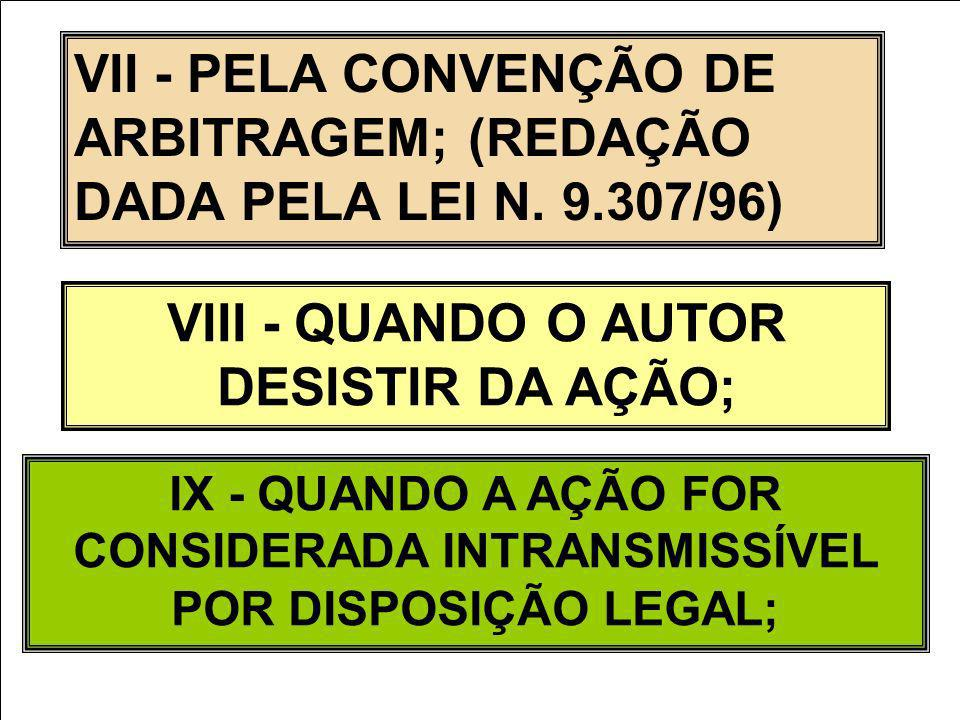 VII - PELA CONVENÇÃO DE ARBITRAGEM; (REDAÇÃO DADA PELA LEI N. 9.307/96) VIII - QUANDO O AUTOR DESISTIR DA AÇÃO; IX - QUANDO A AÇÃO FOR CONSIDERADA INT