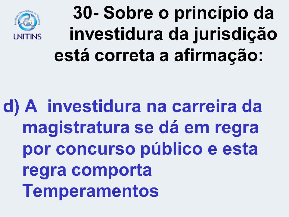30- Sobre o princípio da investidura da jurisdição está correta a afirmação: d) A investidura na carreira da magistratura se dá em regra por concurso