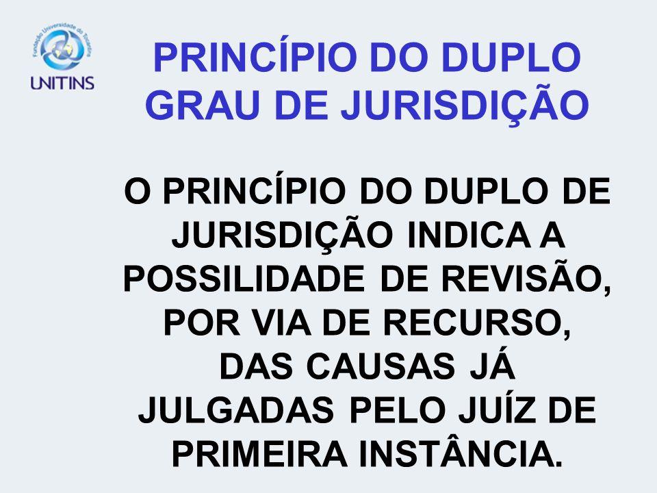PRINCÍPIO DO DUPLO GRAU DE JURISDIÇÃO O PRINCÍPIO DO DUPLO DE JURISDIÇÃO INDICA A POSSILIDADE DE REVISÃO, POR VIA DE RECURSO, DAS CAUSAS JÁ JULGADAS P