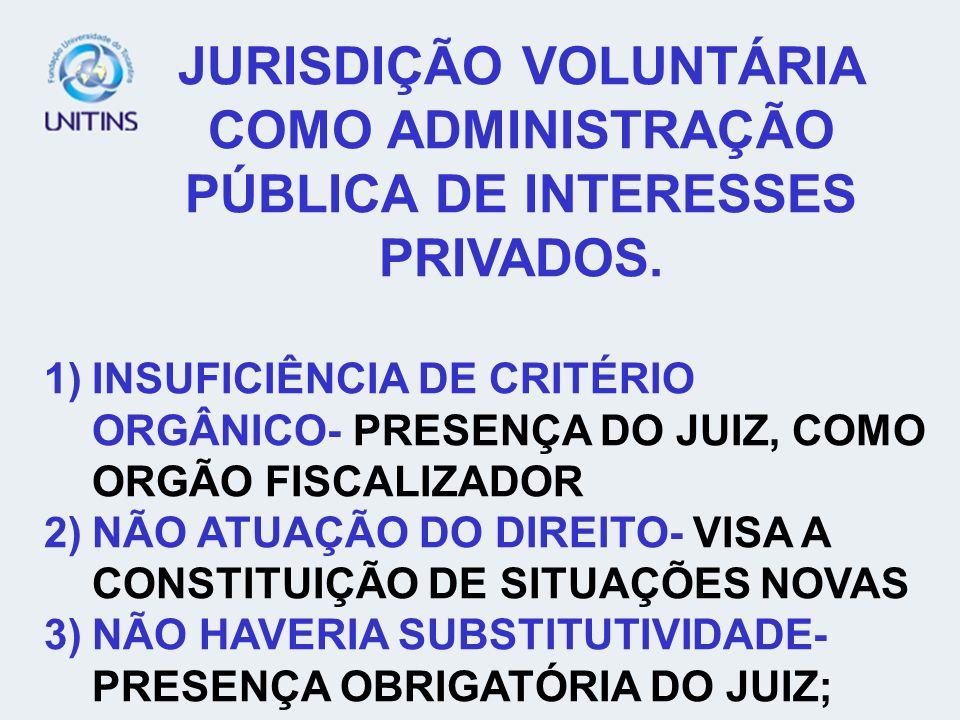 JURISDIÇÃO VOLUNTÁRIA COMO ADMINISTRAÇÃO PÚBLICA DE INTERESSES PRIVADOS. 1)INSUFICIÊNCIA DE CRITÉRIO ORGÂNICO- PRESENÇA DO JUIZ, COMO ORGÃO FISCALIZAD