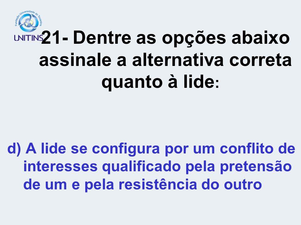 21- Dentre as opções abaixo assinale a alternativa correta quanto à lide : d) A lide se configura por um conflito de interesses qualificado pela prete