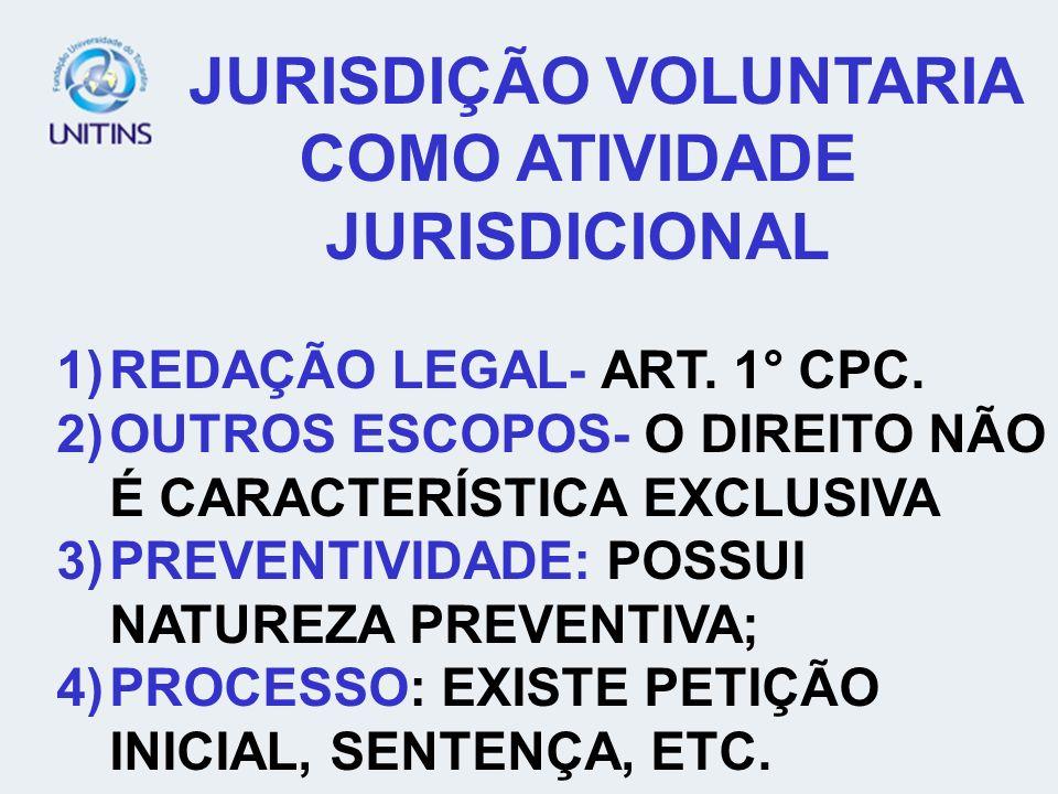 JURISDIÇÃO VOLUNTARIA COMO ATIVIDADE JURISDICIONAL 1)REDAÇÃO LEGAL- ART. 1° CPC. 2)OUTROS ESCOPOS- O DIREITO NÃO É CARACTERÍSTICA EXCLUSIVA 3)PREVENTI