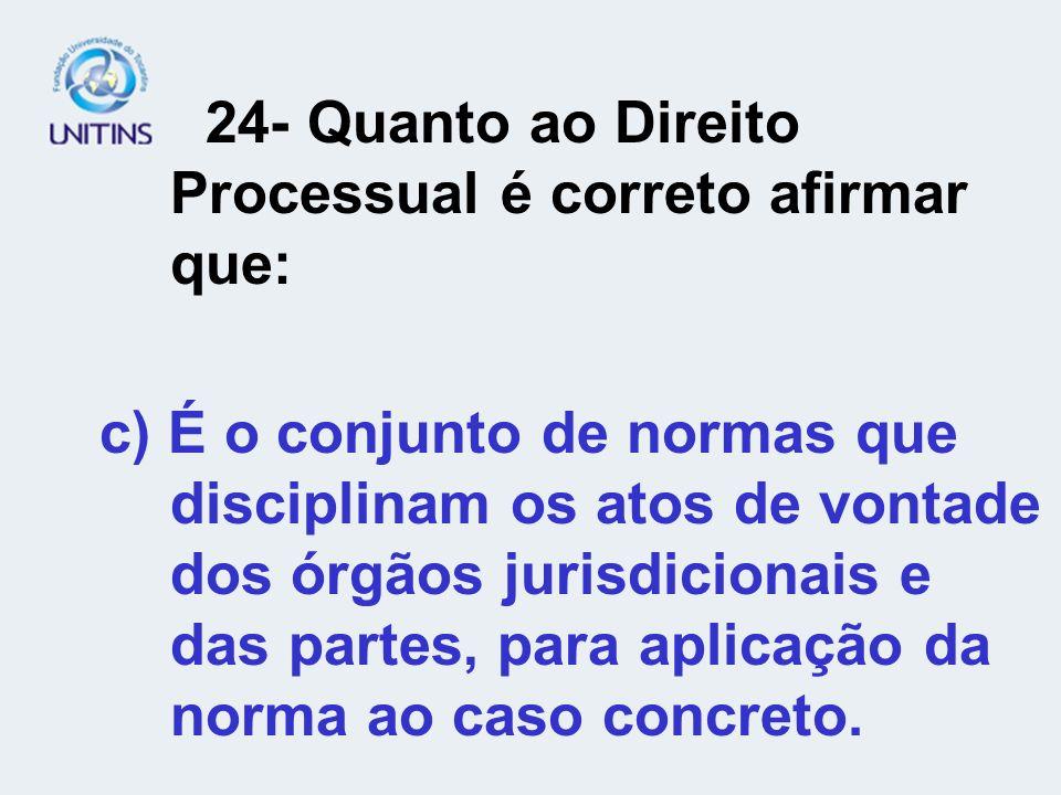 24- Quanto ao Direito Processual é correto afirmar que: c) É o conjunto de normas que disciplinam os atos de vontade dos órgãos jurisdicionais e das p