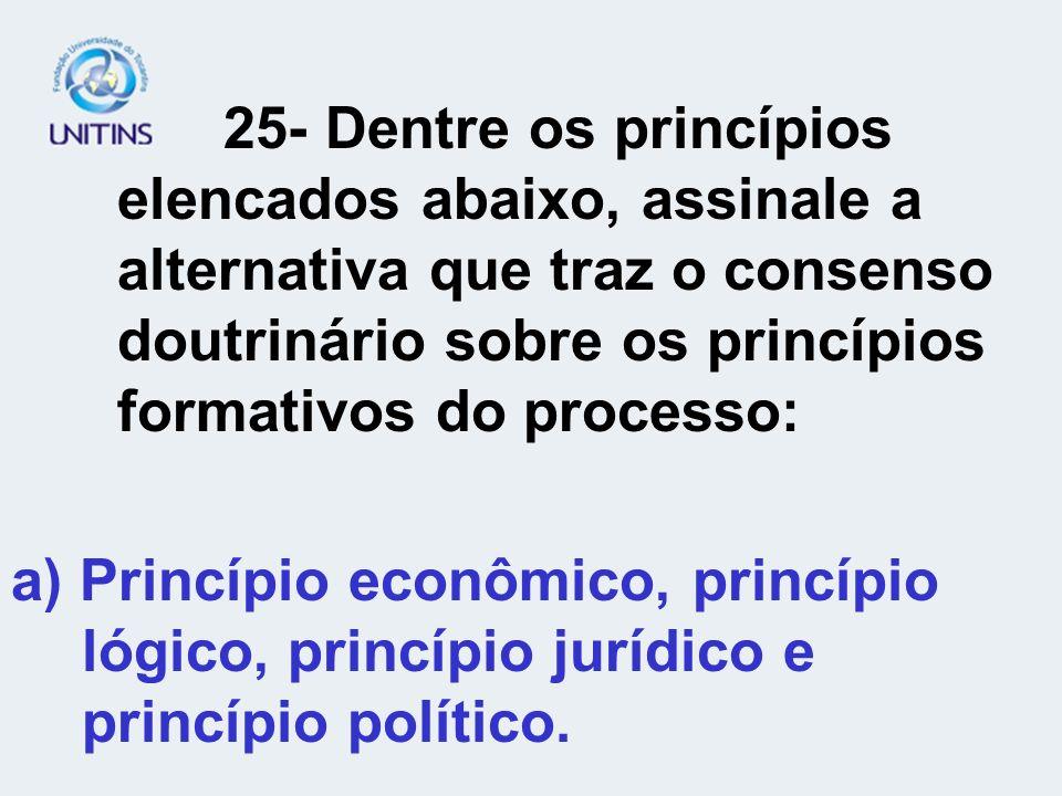 25- Dentre os princípios elencados abaixo, assinale a alternativa que traz o consenso doutrinário sobre os princípios formativos do processo: a) Princ