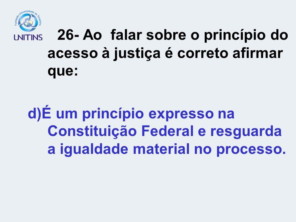 26- Ao falar sobre o princípio do acesso à justiça é correto afirmar que: d)É um princípio expresso na Constituição Federal e resguarda a igualdade ma