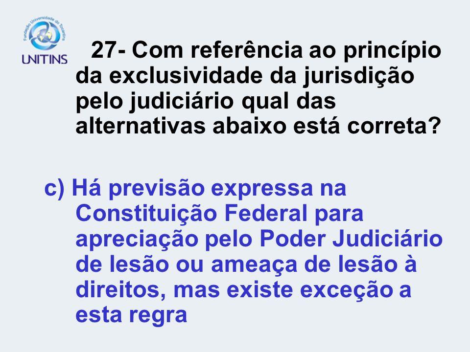 27- Com referência ao princípio da exclusividade da jurisdição pelo judiciário qual das alternativas abaixo está correta? c) Há previsão expressa na C