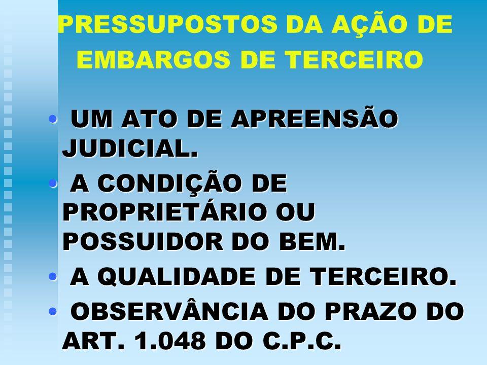 PRESSUPOSTOS DA AÇÃO DE EMBARGOS DE TERCEIRO U UM ATO DE APREENSÃO JUDICIAL. A A CONDIÇÃO DE PROPRIETÁRIO OU POSSUIDOR DO BEM. QUALIDADE DE TERCEIRO.