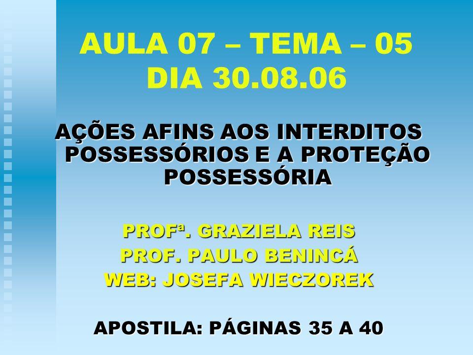 AULA 07 – TEMA – 05 DIA 30.08.06 AÇÕES AFINS AOS INTERDITOS POSSESSÓRIOS E A PROTEÇÃO POSSESSÓRIA PROFª. GRAZIELA REIS PROF. PAULO BENINCÁ WEB: JOSEFA