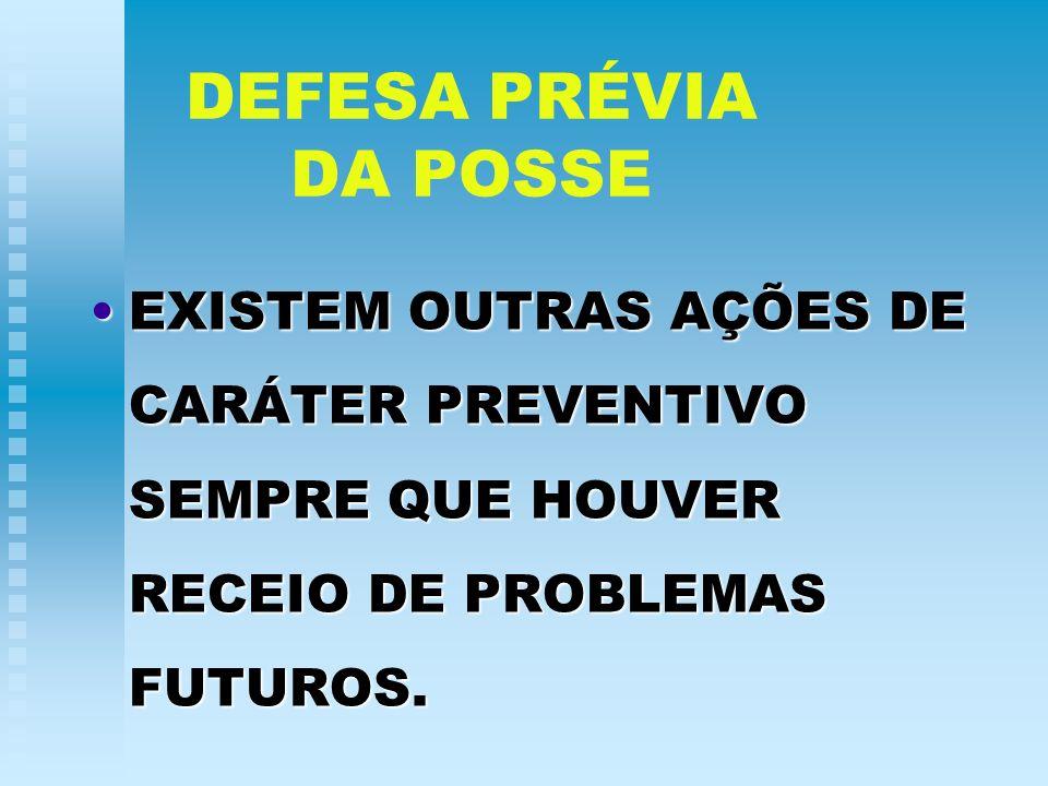 DEFESA PRÉVIA DA POSSE EXISTEM OUTRAS AÇÕES DE CARÁTER PREVENTIVO SEMPRE QUE HOUVER RECEIO DE PROBLEMAS FUTUROS.EXISTEM OUTRAS AÇÕES DE CARÁTER PREVEN