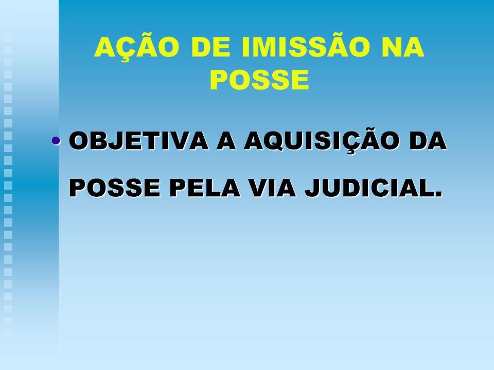 AÇÃO DE IMISSÃO NA POSSE OBJETIVA A AQUISIÇÃO DA POSSE PELA VIA JUDICIAL.OBJETIVA A AQUISIÇÃO DA POSSE PELA VIA JUDICIAL.