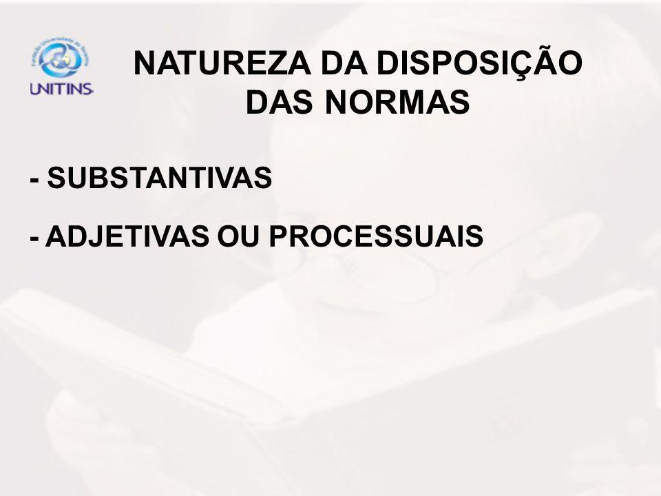 NATUREZA DA DISPOSIÇÃO DAS NORMAS - SUBSTANTIVAS - ADJETIVAS OU PROCESSUAIS