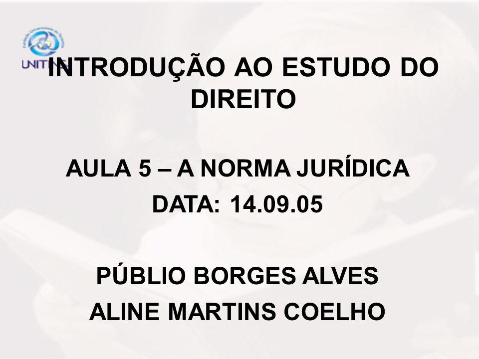 INTRODUÇÃO AO ESTUDO DO DIREITO AULA 5 – A NORMA JURÍDICA DATA: 14.09.05 PÚBLIO BORGES ALVES ALINE MARTINS COELHO
