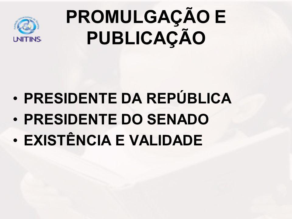 PROMULGAÇÃO E PUBLICAÇÃO PRESIDENTE DA REPÚBLICA PRESIDENTE DO SENADO EXISTÊNCIA E VALIDADE