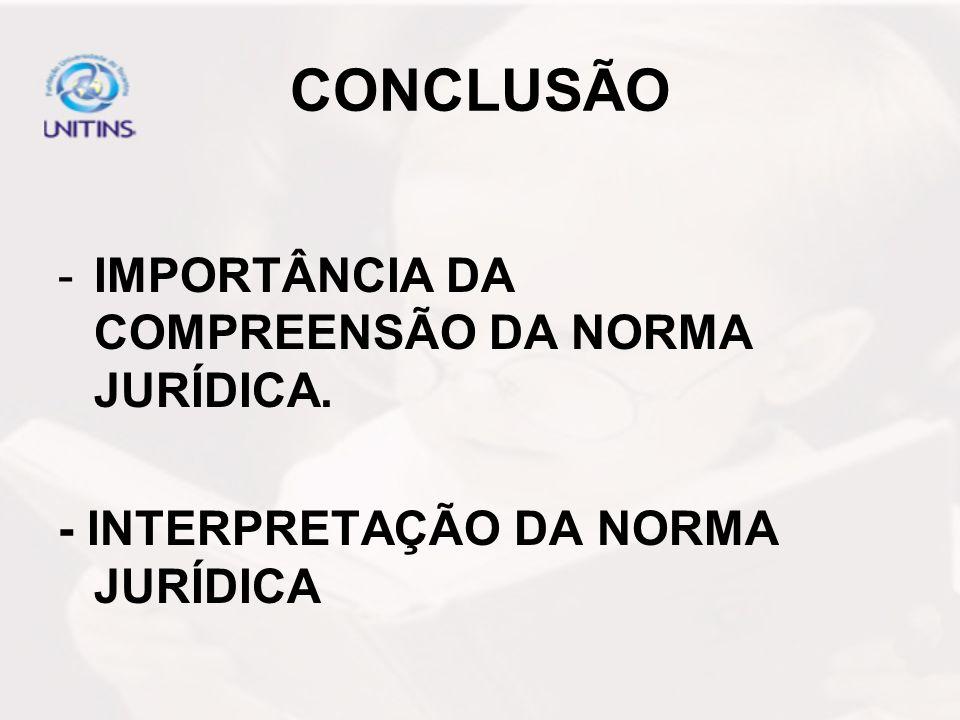 CONCLUSÃO -IMPORTÂNCIA DA COMPREENSÃO DA NORMA JURÍDICA. - INTERPRETAÇÃO DA NORMA JURÍDICA