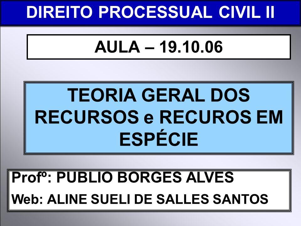 DIREITO PROCESSUAL CIVIL I Profº: PUBLIO BORGES ALVES Web: ALINE SUELI DE SALLES SANTOS TEORIA GERAL DOS RECURSOS e RECUROS EM ESPÉCIE AULA – 19.10.06