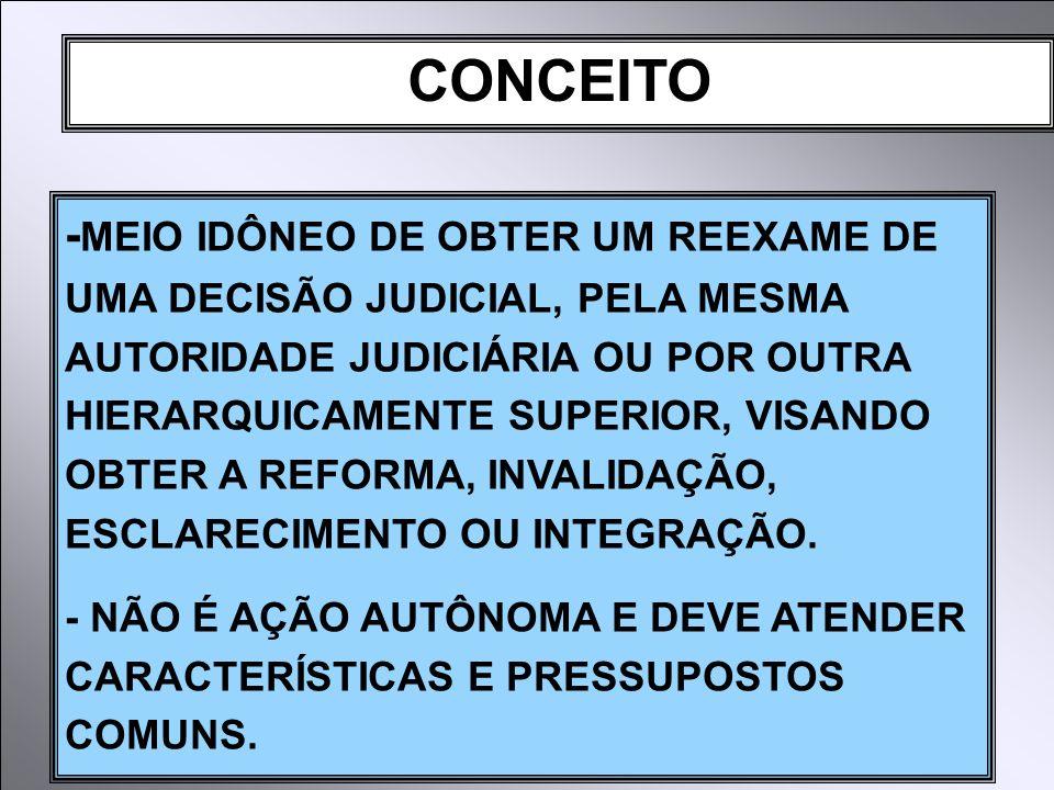 CONCEITO - MEIO IDÔNEO DE OBTER UM REEXAME DE UMA DECISÃO JUDICIAL, PELA MESMA AUTORIDADE JUDICIÁRIA OU POR OUTRA HIERARQUICAMENTE SUPERIOR, VISANDO OBTER A REFORMA, INVALIDAÇÃO, ESCLARECIMENTO OU INTEGRAÇÃO.