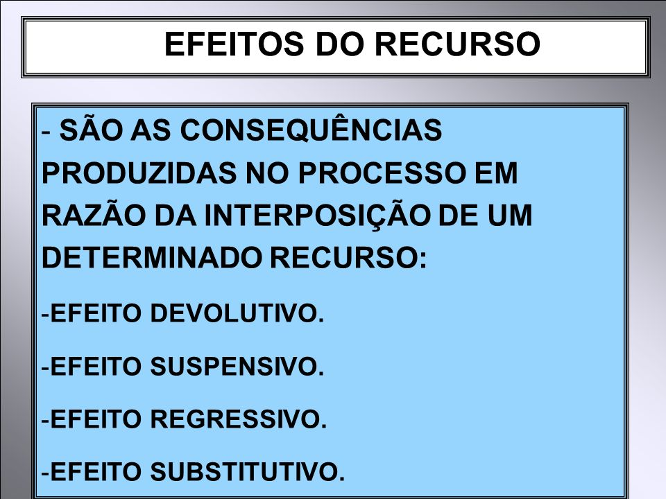 EFEITOS DO RECURSO - SÃO AS CONSEQUÊNCIAS PRODUZIDAS NO PROCESSO EM RAZÃO DA INTERPOSIÇÃO DE UM DETERMINADO RECURSO: -EFEITO DEVOLUTIVO. -EFEITO SUSPE