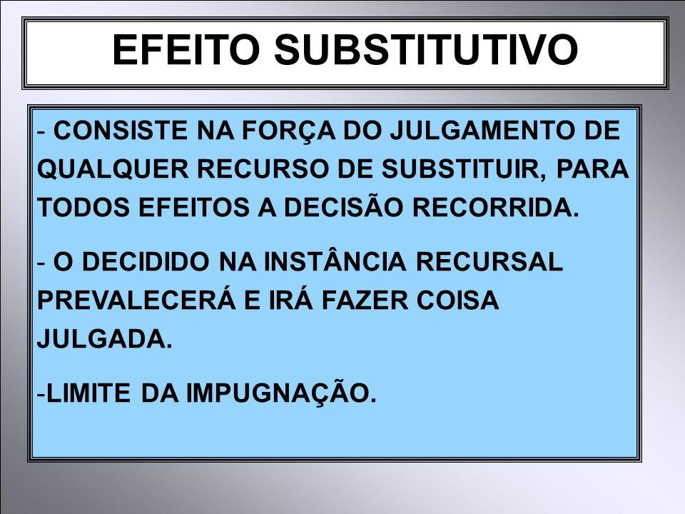 EFEITO SUBSTITUTIVO - CONSISTE NA FORÇA DO JULGAMENTO DE QUALQUER RECURSO DE SUBSTITUIR, PARA TODOS EFEITOS A DECISÃO RECORRIDA.