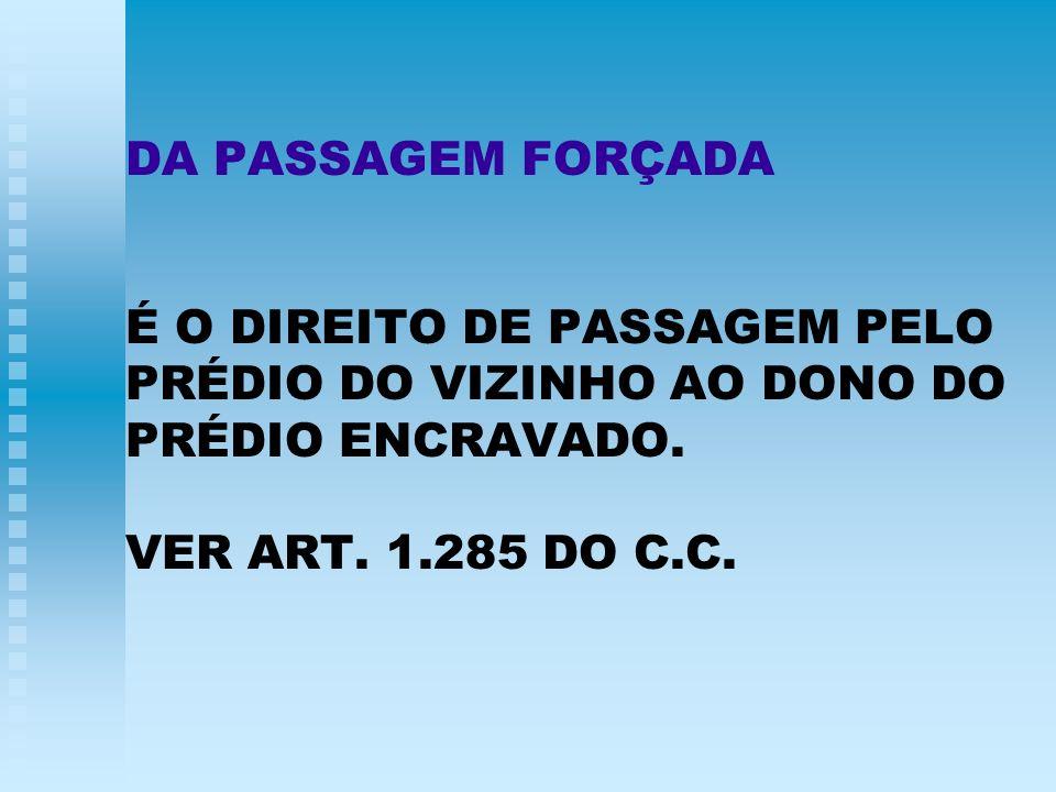 DA PASSAGEM FORÇADA É O DIREITO DE PASSAGEM PELO PRÉDIO DO VIZINHO AO DONO DO PRÉDIO ENCRAVADO. VER ART. 1.285 DO C.C.