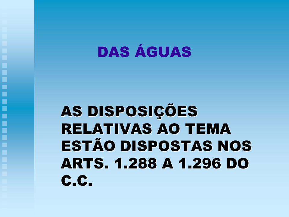 DAS ÁGUAS AS DISPOSIÇÕES RELATIVAS AO TEMA ESTÃO DISPOSTAS NOS ARTS. 1.288 A 1.296 DO C.C.