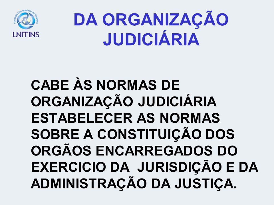 DA ORGANIZAÇÃO JUDICIÁRIA CABE ÀS NORMAS DE ORGANIZAÇÃO JUDICIÁRIA ESTABELECER AS NORMAS SOBRE A CONSTITUIÇÃO DOS ORGÃOS ENCARREGADOS DO EXERCICIO DA