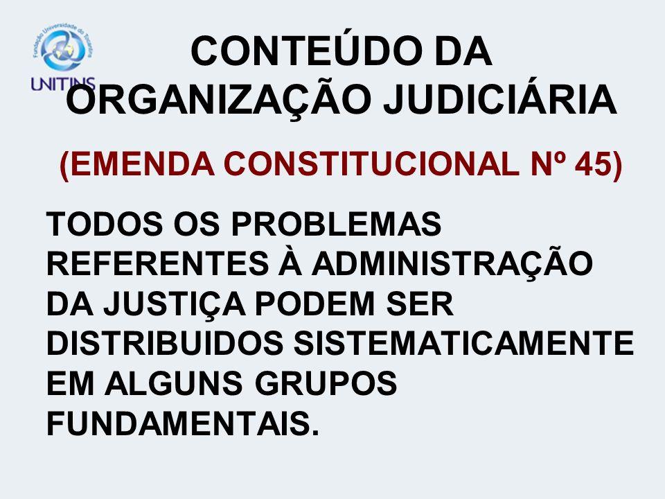 CONTEÚDO DA ORGANIZAÇÃO JUDICIÁRIA (EMENDA CONSTITUCIONAL Nº 45) TODOS OS PROBLEMAS REFERENTES À ADMINISTRAÇÃO DA JUSTIÇA PODEM SER DISTRIBUIDOS SISTE
