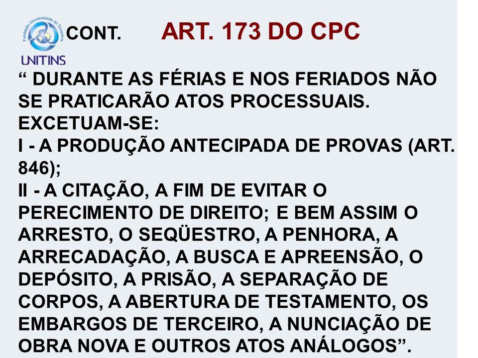 CONT. ART. 173 DO CPC DURANTE AS FÉRIAS E NOS FERIADOS NÃO SE PRATICARÃO ATOS PROCESSUAIS. EXCETUAM-SE: I - A PRODUÇÃO ANTECIPADA DE PROVAS (ART. 846)