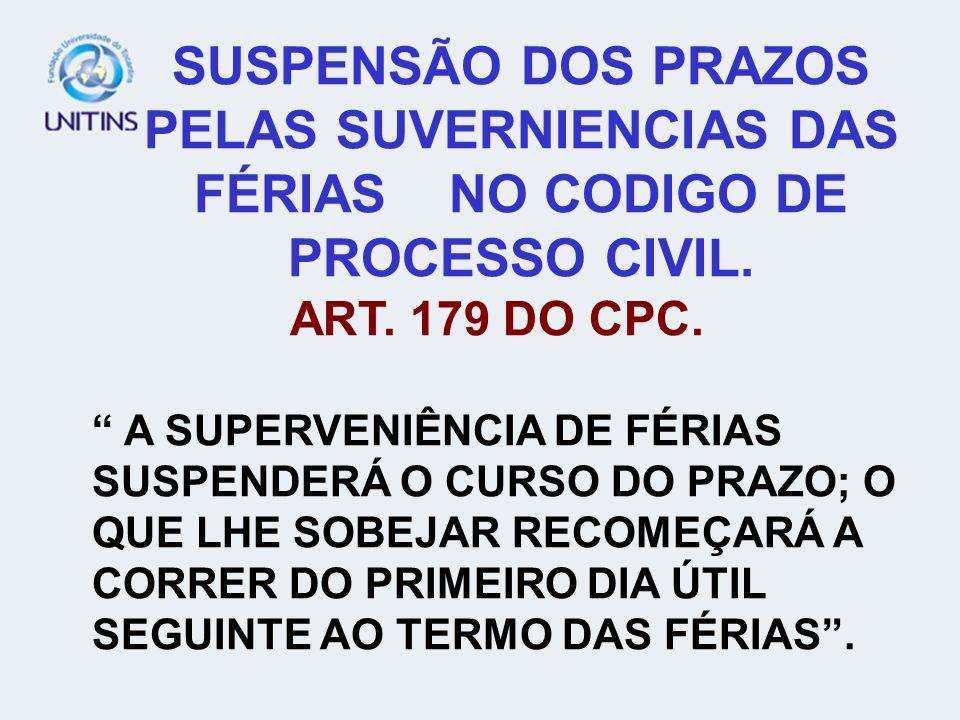 SUSPENSÃO DOS PRAZOS PELAS SUVERNIENCIAS DAS FÉRIAS NO CODIGO DE PROCESSO CIVIL. ART. 179 DO CPC. A SUPERVENIÊNCIA DE FÉRIAS SUSPENDERÁ O CURSO DO PRA