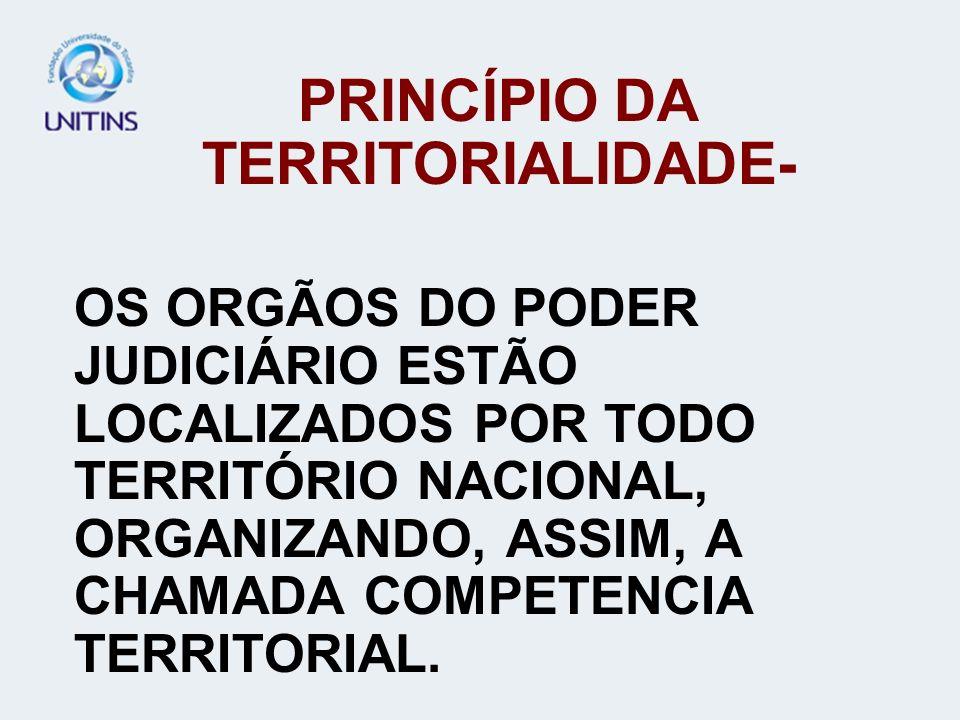 PRINCÍPIO DA TERRITORIALIDADE- OS ORGÃOS DO PODER JUDICIÁRIO ESTÃO LOCALIZADOS POR TODO TERRITÓRIO NACIONAL, ORGANIZANDO, ASSIM, A CHAMADA COMPETENCIA
