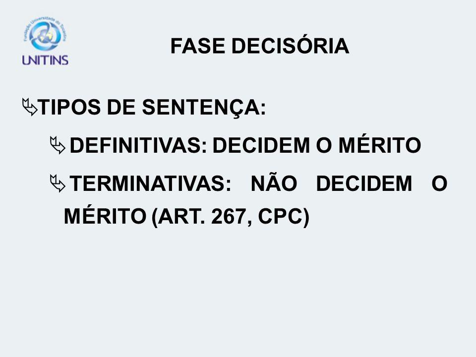 FASE DECISÓRIA TIPOS DE SENTENÇA: DEFINITIVAS: DECIDEM O MÉRITO TERMINATIVAS: NÃO DECIDEM O MÉRITO (ART. 267, CPC)