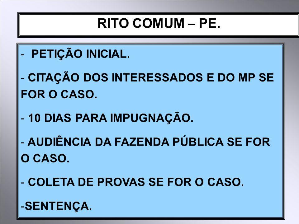 RITO COMUM – PE. - PETIÇÃO INICIAL. - CITAÇÃO DOS INTERESSADOS E DO MP SE FOR O CASO. - 10 DIAS PARA IMPUGNAÇÃO. - AUDIÊNCIA DA FAZENDA PÚBLICA SE FOR