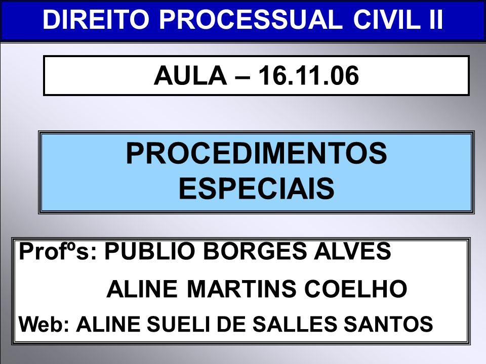 DIREITO PROCESSUAL CIVIL I Profºs: PUBLIO BORGES ALVES ALINE MARTINS COELHO Web: ALINE SUELI DE SALLES SANTOS PROCEDIMENTOS ESPECIAIS AULA – 16.11.06