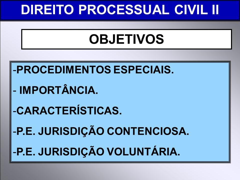 -PROCEDIMENTOS ESPECIAIS. - IMPORTÂNCIA. -CARACTERÍSTICAS. -P.E. JURISDIÇÃO CONTENCIOSA. -P.E. JURISDIÇÃO VOLUNTÁRIA. DIREITO PROCESSUAL CIVIL II OBJE