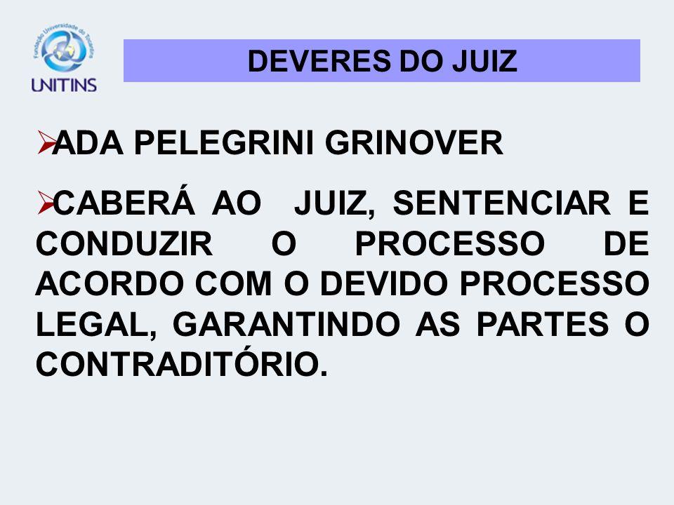 DEVERES DO JUIZ ADA PELEGRINI GRINOVER CABERÁ AO JUIZ, SENTENCIAR E CONDUZIR O PROCESSO DE ACORDO COM O DEVIDO PROCESSO LEGAL, GARANTINDO AS PARTES O