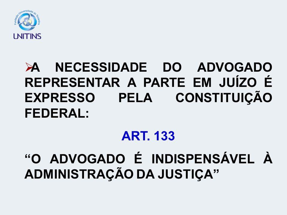 A NECESSIDADE DO ADVOGADO REPRESENTAR A PARTE EM JUÍZO É EXPRESSO PELA CONSTITUIÇÃO FEDERAL: ART. 133 O ADVOGADO É INDISPENSÁVEL À ADMINISTRAÇÃO DA JU