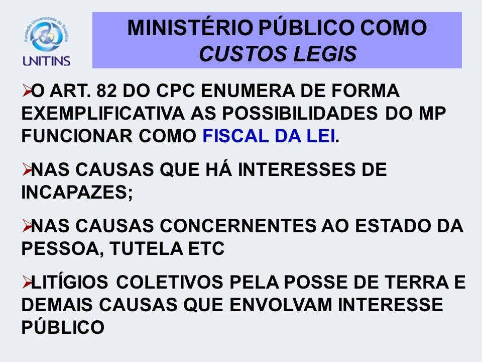 MINISTÉRIO PÚBLICO COMO CUSTOS LEGIS O ART. 82 DO CPC ENUMERA DE FORMA EXEMPLIFICATIVA AS POSSIBILIDADES DO MP FUNCIONAR COMO FISCAL DA LEI. NAS CAUSA