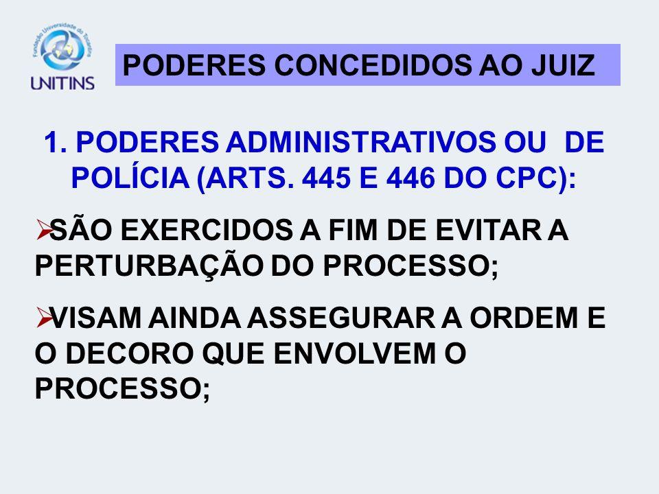 PODERES CONCEDIDOS AO JUIZ 1. PODERES ADMINISTRATIVOS OU DE POLÍCIA (ARTS. 445 E 446 DO CPC): SÃO EXERCIDOS A FIM DE EVITAR A PERTURBAÇÃO DO PROCESSO;