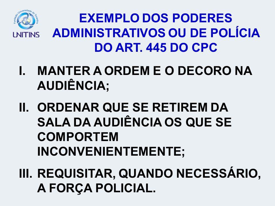 EXEMPLO DOS PODERES ADMINISTRATIVOS OU DE POLÍCIA DO ART. 445 DO CPC I.MANTER A ORDEM E O DECORO NA AUDIÊNCIA; II.ORDENAR QUE SE RETIREM DA SALA DA AU