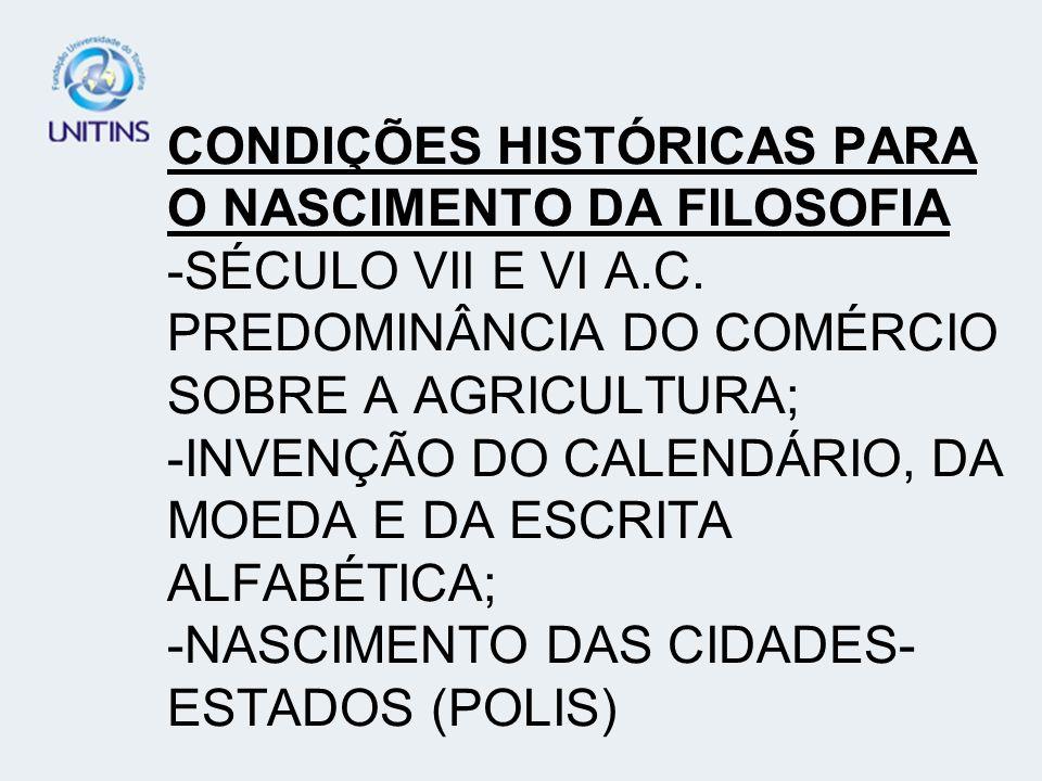 CONDIÇÕES HISTÓRICAS PARA O NASCIMENTO DA FILOSOFIA -SÉCULO VII E VI A.C. PREDOMINÂNCIA DO COMÉRCIO SOBRE A AGRICULTURA; -INVENÇÃO DO CALENDÁRIO, DA M