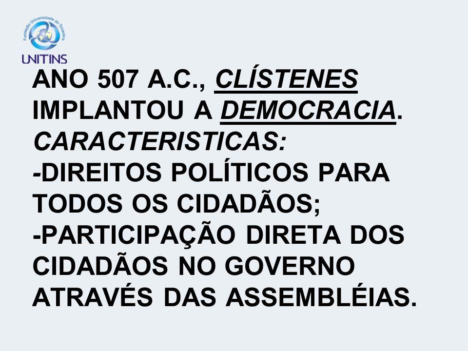 ANO 507 A.C., CLÍSTENES IMPLANTOU A DEMOCRACIA. CARACTERISTICAS: -DIREITOS POLÍTICOS PARA TODOS OS CIDADÃOS; -PARTICIPAÇÃO DIRETA DOS CIDADÃOS NO GOVE