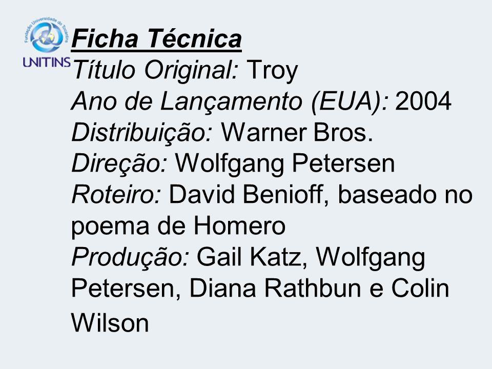 Ficha Técnica Título Original: Troy Ano de Lançamento (EUA): 2004 Distribuição: Warner Bros. Direção: Wolfgang Petersen Roteiro: David Benioff, basead