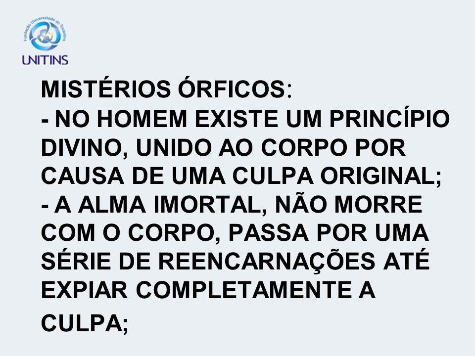 MISTÉRIOS ÓRFICOS : - NO HOMEM EXISTE UM PRINCÍPIO DIVINO, UNIDO AO CORPO POR CAUSA DE UMA CULPA ORIGINAL; - A ALMA IMORTAL, NÃO MORRE COM O CORPO, PA