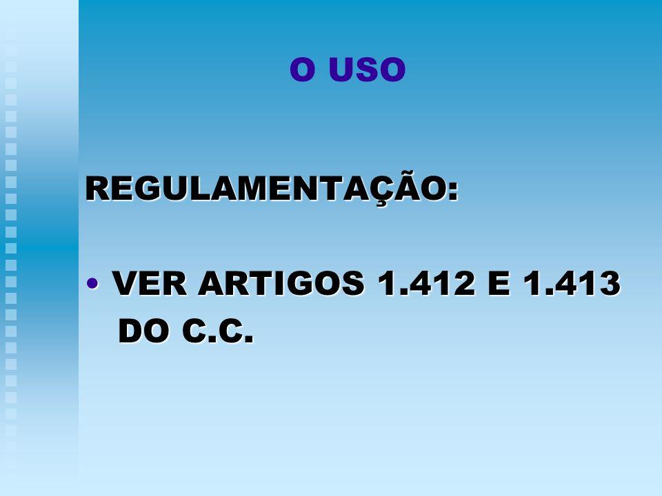 O USO REGULAMENTAÇÃO: VER ARTIGOS 1.412 E 1.413 VER ARTIGOS 1.412 E 1.413 DO C.C. DO C.C.