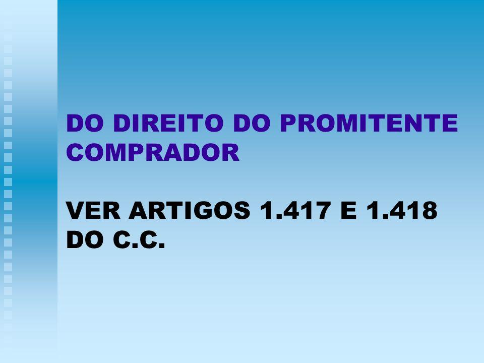 DO DIREITO DO PROMITENTE COMPRADOR VER ARTIGOS 1.417 E 1.418 DO C.C.