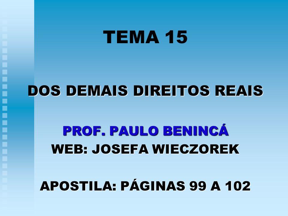 TEMA 15 DOS DEMAIS DIREITOS REAIS PROF. PAULO BENINCÁ WEB: JOSEFA WIECZOREK APOSTILA: PÁGINAS 99 A 102