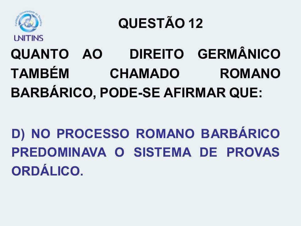 QUESTÃO 12 QUANTO AO DIREITO GERMÂNICO TAMBÉM CHAMADO ROMANO BARBÁRICO, PODE-SE AFIRMAR QUE: D) NO PROCESSO ROMANO BARBÁRICO PREDOMINAVA O SISTEMA DE